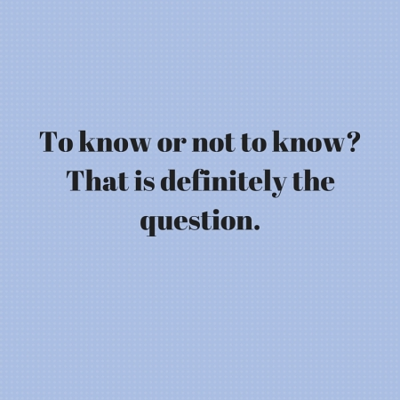 To know or not to know- That is definitely the question.